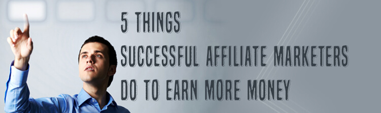 5 things successful affiliate marketers do to earn more money