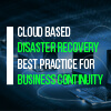 Cloud based disaster recovery – best practice for business continuity