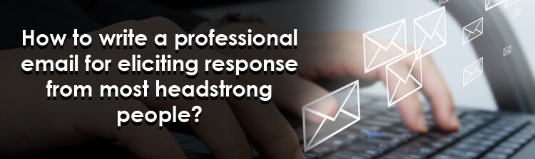 How to write a professional email for eliciting response from most headstrong people?