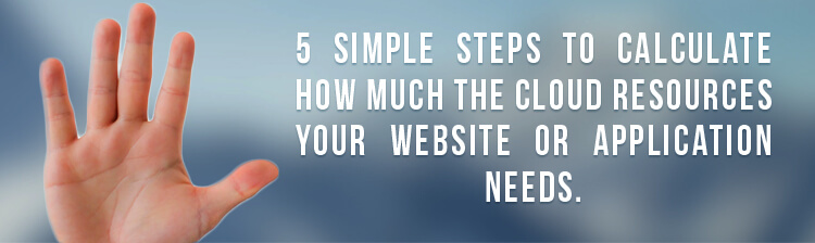 5 simple steps to calculate how much the cloud resources your website or application needs