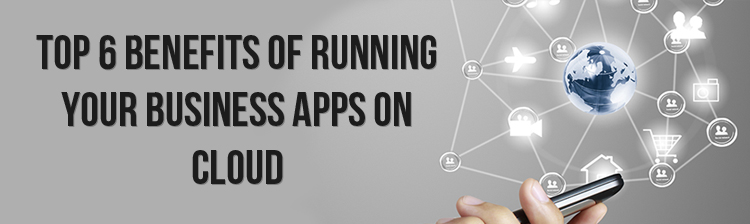 Top 6 benefits of running your business apps on cloud