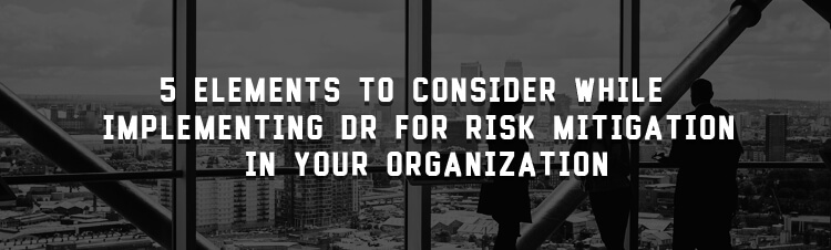 5 elements to consider while implementing DR for risk mitigation in your organization