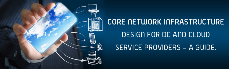 Core Network Infrastructure Design for DC and Cloud service providers – a guide.
