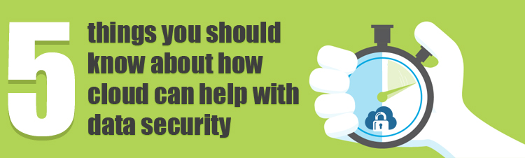 Five things you should know about how cloud can help with data security