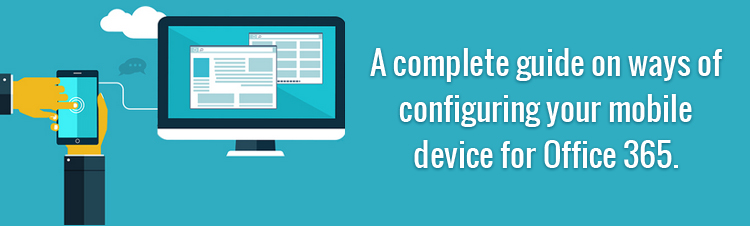 A Complete Guide on Ways of Configuring Your Mobile Device for Office 365