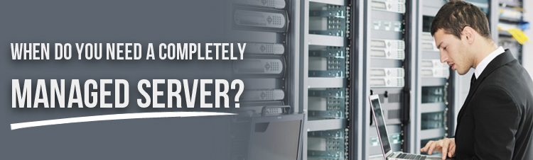 When do you need a completely managed server?