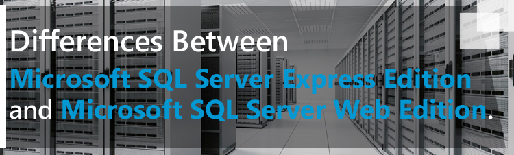 Differences between Microsoft SQL server express edition and Microsoft SQL server web edition.