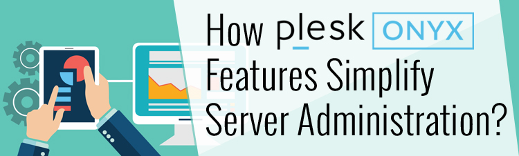 How Plesk Onyx Features Simplify Server Administration?