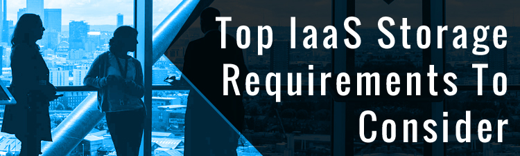 Top IaaS storage requirements to consider.