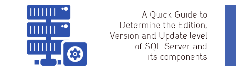 A Quick Guide to Determine the Edition, Version and Update level of SQL Server and its components