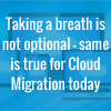 Taking a breath is not optional – same is true for Cloud Migration today