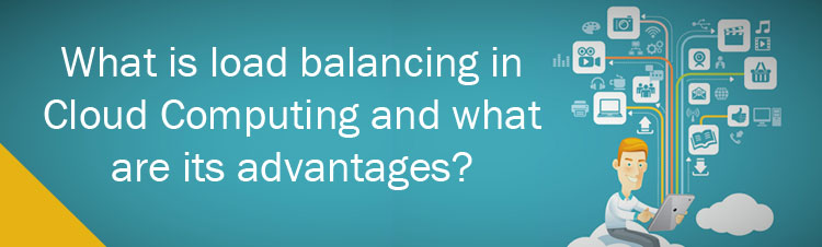 What is load balancing in Cloud Computing and what are its advantages?