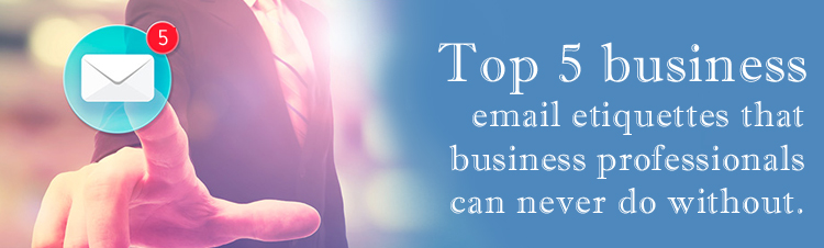 Top 5 business email etiquettes that business professionals can never do without