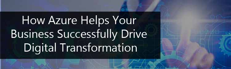 How Azure Helps Your Business Successfully Drive Digital Transformation