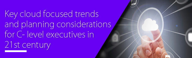 Key cloud focused trends and planning considerations for C- level executives in 21st century