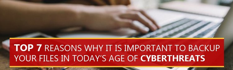 Top 7 reasons why it is important to backup your files in today's age of cyberthreats