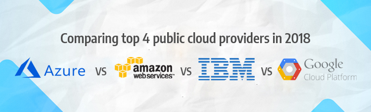 Comparing top 4 public cloud providers in 2018: Microsoft Azure vs AWS vs IBM vs Google