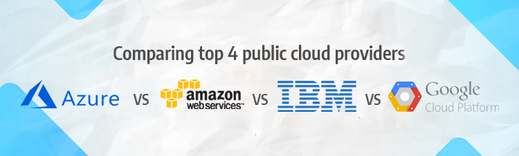 Public cloud providers comparison - MS Azure vs AWS vs IBM vs Google