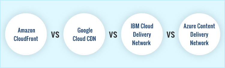 Comparing top 4 CDNs: Amazon CloudFront vs Google Cloud CDN vs IBM Cloud Delivery Network vs Azure Content Delivery Network