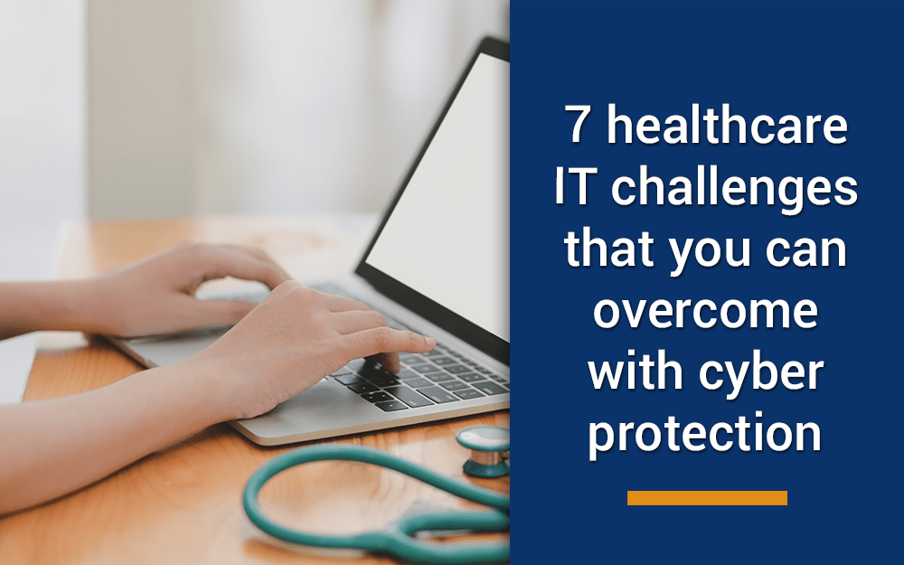 7 healthcare IT challenges that you can overcome with cyber protection