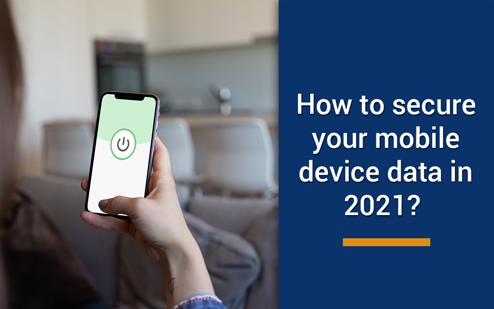How to secure your mobile device data in 2021?